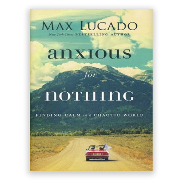 Anxious for Nothing – Finding Calm in a Chaotic World (Max Lucado)